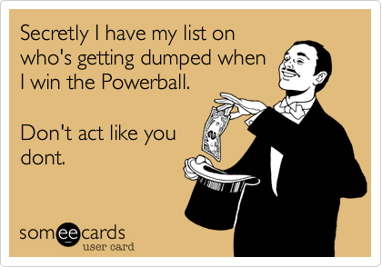 Secretly I have my list on who's getting dumped when I win the Powerball.  Don't act like you dont.