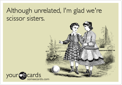 Although unrelated, I'm glad we're scissor sisters.