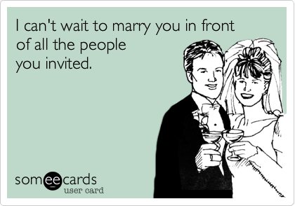 I can't wait to marry you in front  of all the people  you invited.