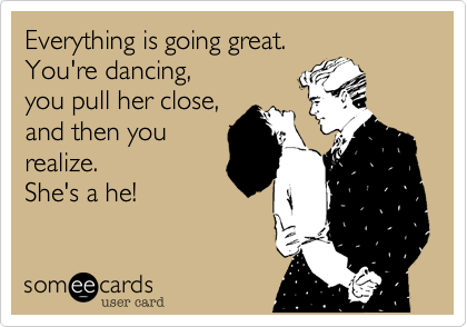 Everything is going great. You're dancing, you pull her close, and then you realize. She's a he!