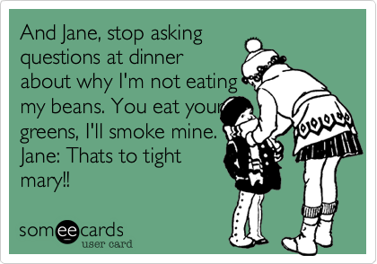 And Jane, stop asking questions at dinner about why I'm not eating  my beans. You eat your greens, I'll smoke mine. Jane: Thats to tight mary!!