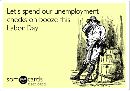 Let's spend our unemployment checks on booze this Labor Day.