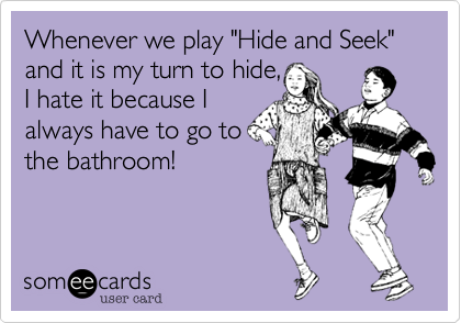"Whenever we play ""Hide and Seek"" and it is my turn to hide, I hate it because I always have to go to the bathroom!"