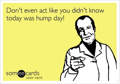 Don't even act like you didn't know today was hump day!