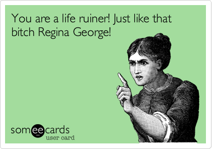 You are a life ruiner! Just like that bitch Regina George!