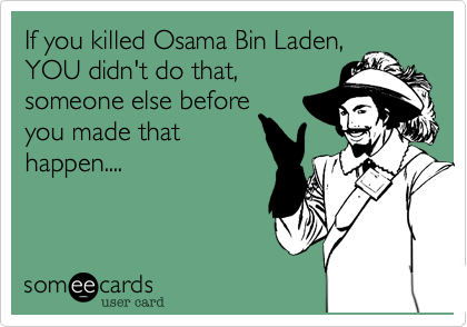 If you killed Osama Bin Laden,  YOU didn't do that, someone else before you made that happen....