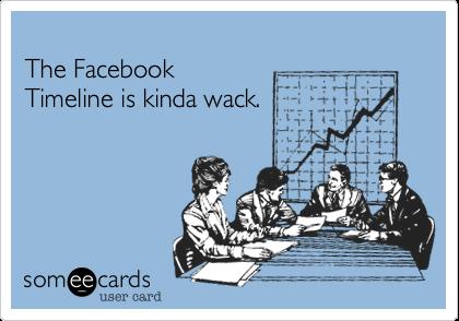 The Facebook  Timeline is kinda wack.