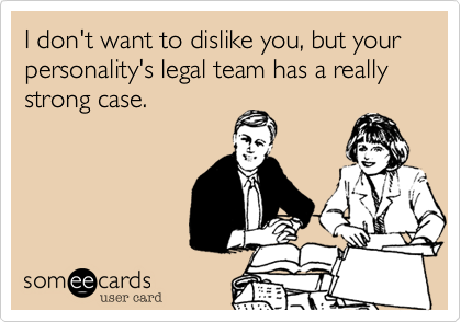 I don't want to dislike you, but your personality's legal team has a really strong case.