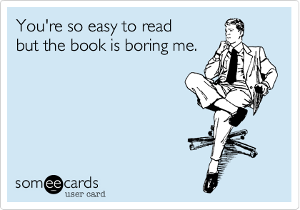 You're so easy to read  but the book is boring me.