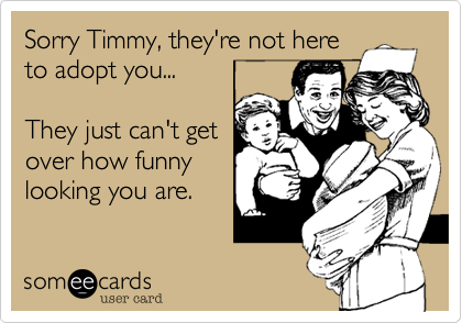 Sorry Timmy, they're not here to adopt you...  They just can't get over how funny looking you are.
