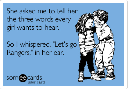"""She asked me to tell her  the three words every  girl wants to hear.   So I whispered, """"Let's go Rangers,"""" in her ear."""