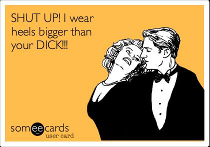 SHUT UP! I wear  heels bigger than  your DICK!!!