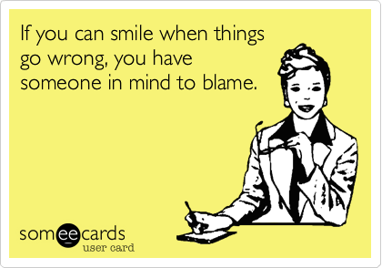 If you can smile when things go wrong, you have someone in mind to blame.