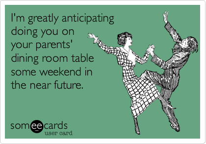 I'm greatly anticipating doing you on  your parents' dining room table some weekend in  the near future.