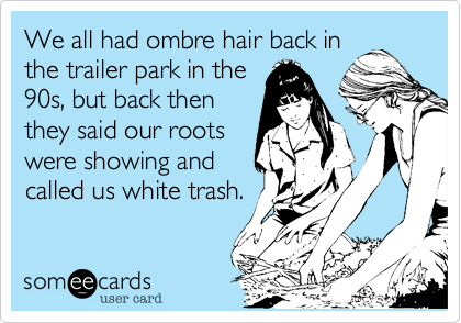 We all had ombre hair back in the trailer park in the 90s, but back then they said our roots were showing and called us white trash.
