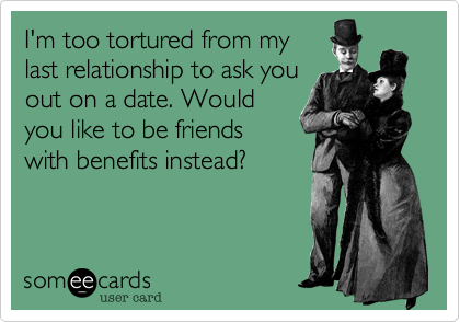 I'm too tortured from my last relationship to ask you out on a date. Would you like to be friends with benefits instead?