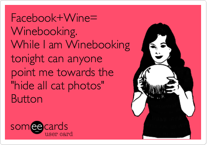 "Facebook+Wine= Winebooking. While I am Winebooking tonight can anyone point me towards the ""hide all cat photos"" Button"