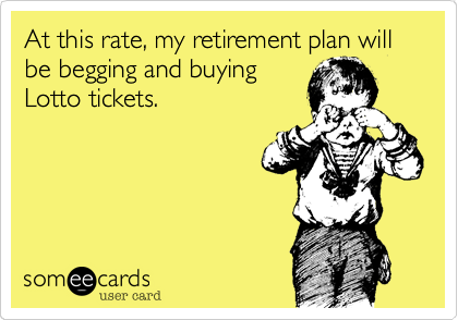 At this rate, my retirement plan will be begging and buying Lotto tickets.