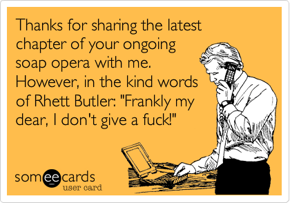 """Thanks for sharing the latest chapter of your ongoing soap opera with me. However, in the kind words of Rhett Butler: """"Frankly my dear, I don't give a fuck!"""""""