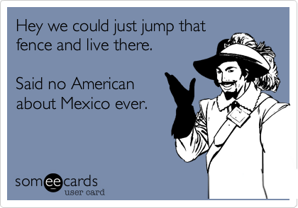 Hey we could just jump that fence and live there.   Said no American about Mexico ever.