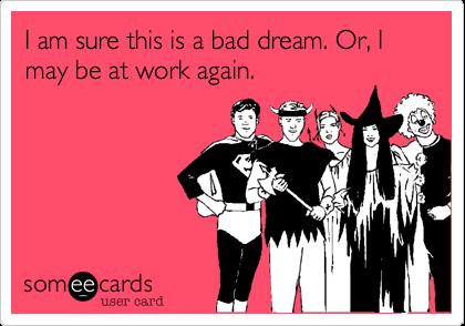 I am sure this is a bad dream. Or, I may be at work again.