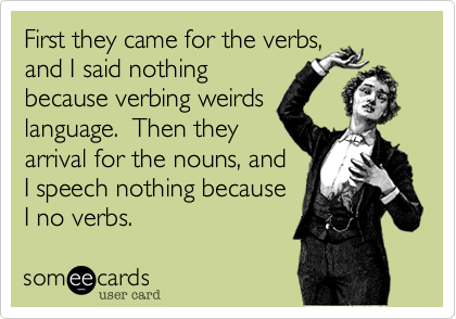 First they came for the verbs,  and I said nothing  because verbing weirds language.  Then they  arrival for the nouns, and I speech nothing because I no verbs.