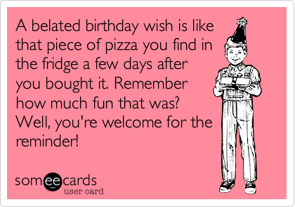 A Belated Birthday Wish Is Like That Piece Of Pizza You Find In The Fridge