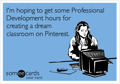I'm hoping to get some Professional Development hours for creating a dream classroom on Pinterest.