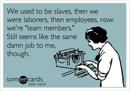 "We used to be slaves, then we were laborers, then employees, now we're ""team members."" Still seems like the same damn job to me, though."