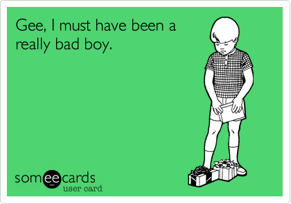 Gee, I must have been a really bad boy.