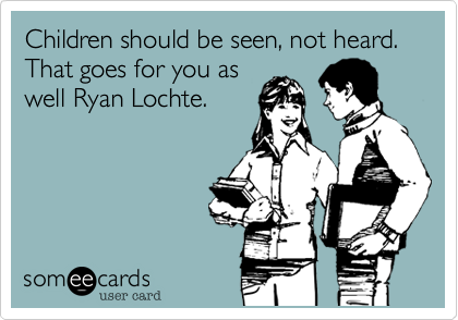 Children should be seen, not heard. That goes for you as well Ryan Lochte.