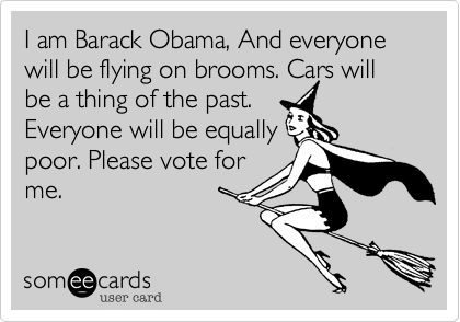 I am Barack Obama, And everyone will be flying on brooms. Cars will be a thing of the past. Everyone will be equally poor. Please vote for me.