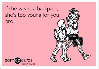 If she wears a backpack, she's too young for you bro.