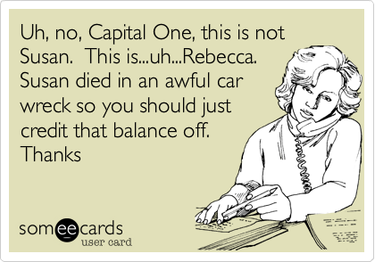 Uh, no, Capital One, this is not Susan.  This is...uh...Rebecca.  Susan died in an awful car wreck so you should just credit that balance off.  Thanks