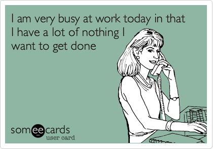I am very busy at work today in that I have a lot of nothing I want to get done