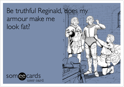 Be truthful Reginald, does my armour make me look fat?