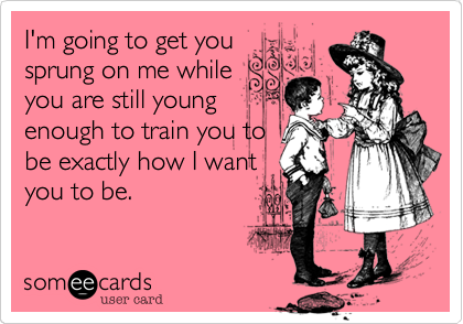 I'm going to get you sprung on me while you are still young enough to train you to be exactly how I want you to be.