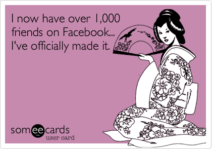 I now have over 1,000 friends on Facebook... I've officially made it.