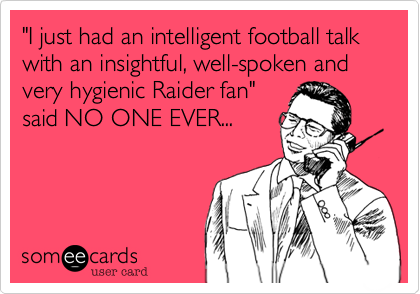 """""""I just had an intelligent football talk with an insightful, well-spoken and very hygienic Raider fan"""" said NO ONE EVER..."""