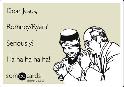 Dear Jesus,  Romney/Ryan?  Seriously?  Ha ha ha ha ha!