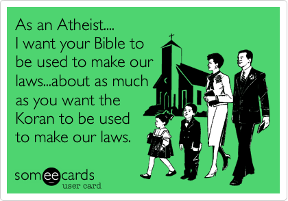As an Atheist.... I want your Bible to be used to make our laws...about as much as you want the Koran to be used to make our laws.