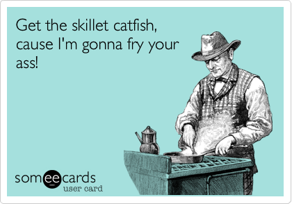 Get the skillet catfish, cause I'm gonna fry your ass!