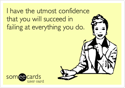 I have the utmost confidence that you will succeed in failing at everything you do.