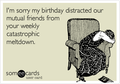 I'm sorry my birthday distracted our mutual friends from your weekly catastrophic meltdown.