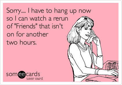 "Sorry.... I have to hang up now so I can watch a rerun of ""Friends"" that isn't on for another two hours."