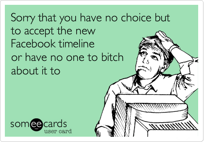 Sorry that you have no choice but to accept the new Facebook timeline or have no one to bitch about it to