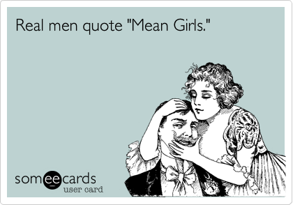 """Real men quote """"Mean Girls."""""""