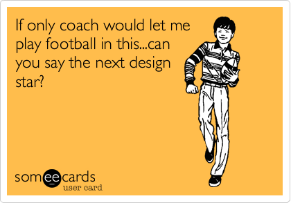 If only coach would let me play football in this...can you say the next design star?