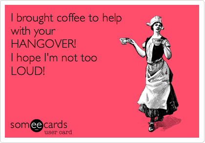 I brought coffee to help with your HANGOVER! I hope I'm not too  LOUD!