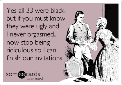 Yes all 33 were black- but if you must know, they were ugly and I never orgasmed... now stop being  ridiculous so I can  finish our invitations